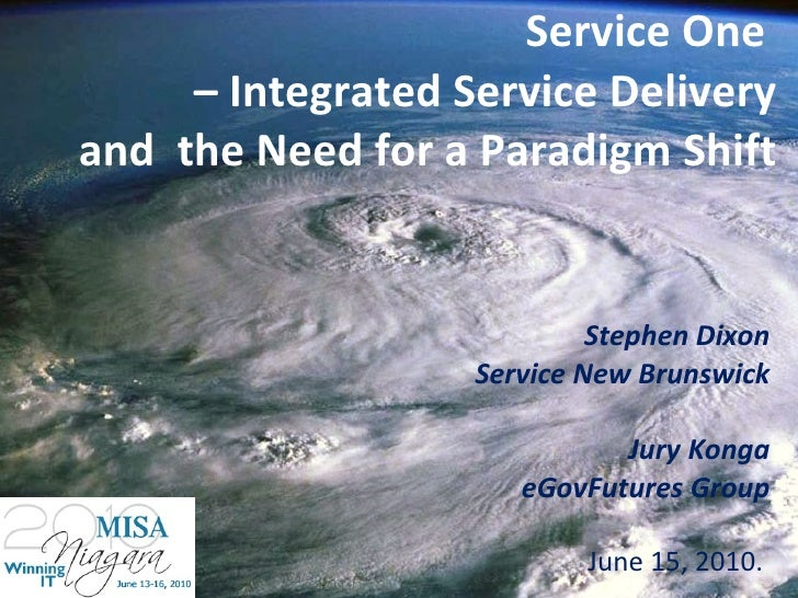 Service One  – Integrated Service Delivery and  the Need for a Paradigm Shift Stephen Dixon Service New Brunswick Jury Kon...