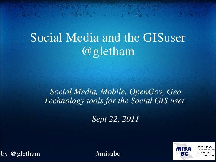 Social Media and the GISuser @gletham Social Media, Mobile, OpenGov, Geo Technology tools for the Social GIS user Sept 22...