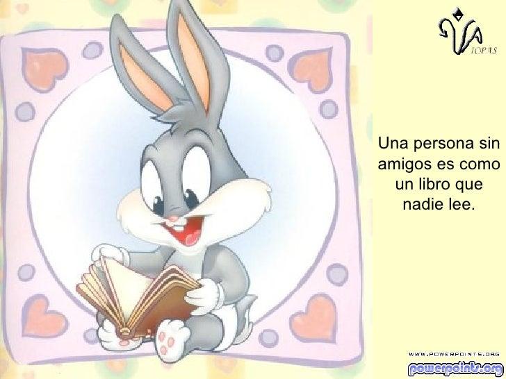 Una persona sin amigos es como un libro que nadie lee.