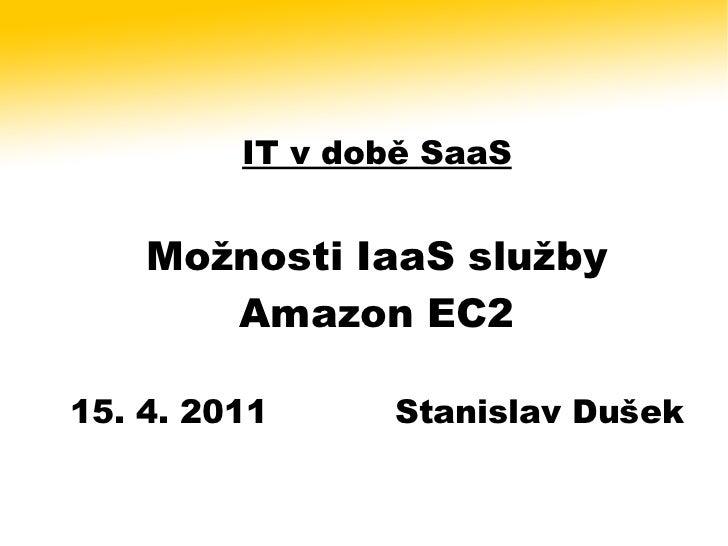 IT v době SaaS    Možnosti IaaS služby       Amazon EC215. 4. 2011     Stanislav Dušek