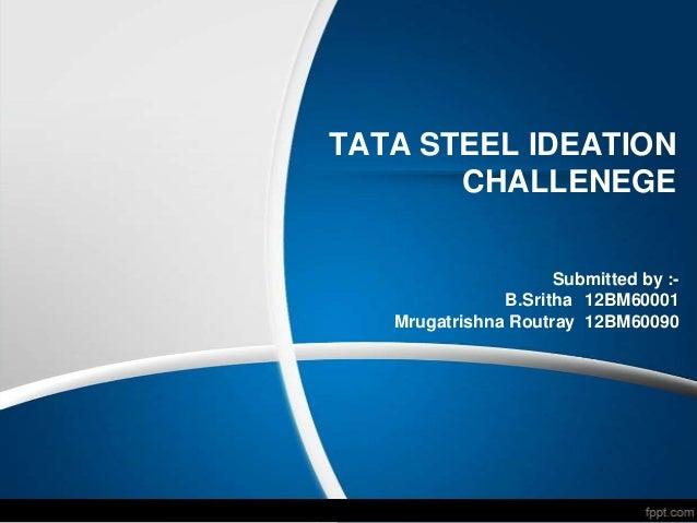 TATA STEEL IDEATION       CHALLENEGE                     Submitted by :-               B.Sritha 12BM60001   Mrugatrishna R...