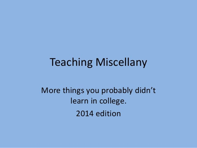 Teaching Miscellany More things you probably didn't learn in college. 2014 edition