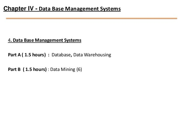 Chapter IV - Data Base Management Systems 4. Data Base Management Systems Part A ( 1.5 hours) : Database, Data Warehousing...
