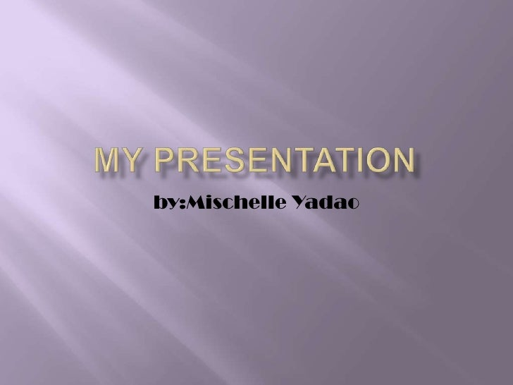 My Presentation<br />by:MischelleYadao<br />