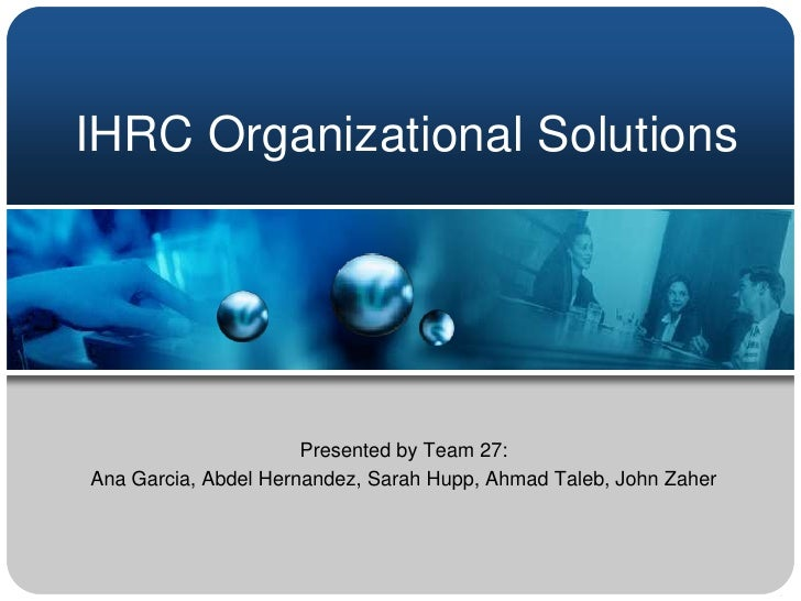 IHRC Organizational Solutions                      Presented by Team 27:Ana Garcia, Abdel Hernandez, Sarah Hupp, Ahmad Tal...