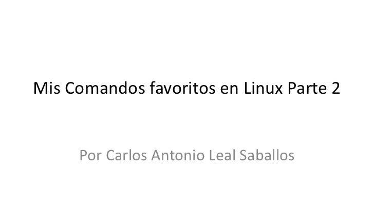 Mis Comandos favoritos en Linux Parte 2     Por Carlos Antonio Leal Saballos