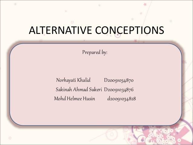 ALTERNATIVE CONCEPTIONS Prepared by: Norhayati Khalid D20091034870 Sakinah Ahmad Sukeri D20091034876 Mohd Helmee Husin d20...