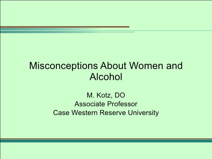 Misconceptions About Women and Alcohol M. Kotz, DO Associate Professor Case Western Reserve University