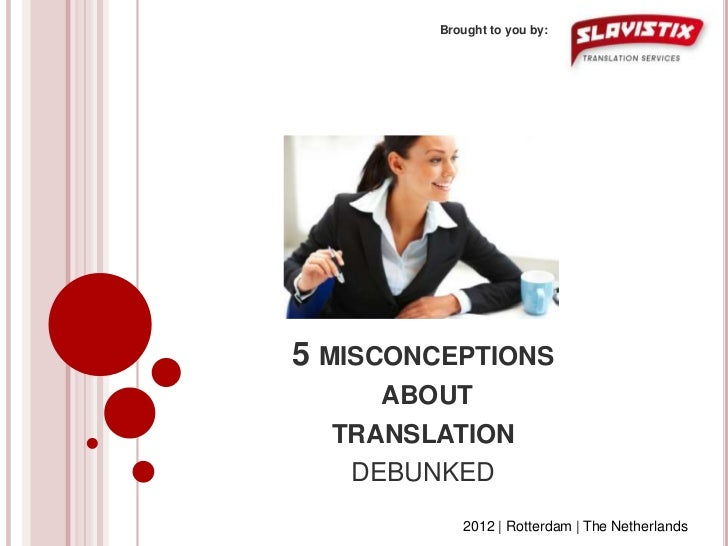 Brought to you by:5 MISCONCEPTIONS     ABOUT  TRANSLATION   DEBUNKED           2012 | Rotterdam | The Netherlands