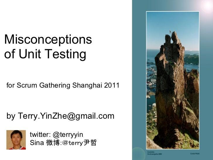 Misconceptionsof Unit Testingfor Scrum Gathering Shanghai 2011by Terry.YinZhe@gmail.com      twitter: @terryyin      Sina ...