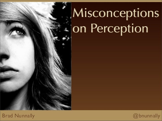 Brad Nunnally @bnunnallyMisconceptionson Perception