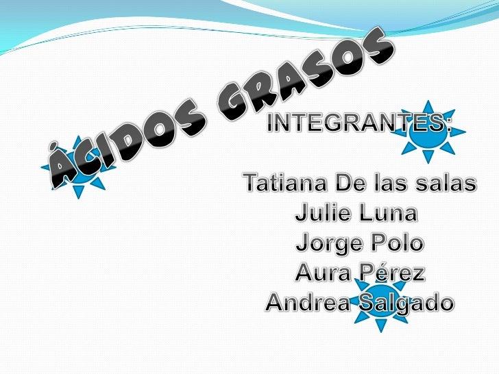ÁCIDOS GRASOS<br />INTEGRANTES:<br />Tatiana De las salas<br />Julie Luna <br />Jorge Polo<br />Aura Pérez<br />Andrea Sal...