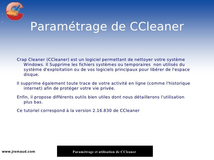 Paramétrage de CCleaner <ul><li>Crap Cleaner (CCleaner) est un logiciel permettant de nettoyer votre système Windows. Il S...