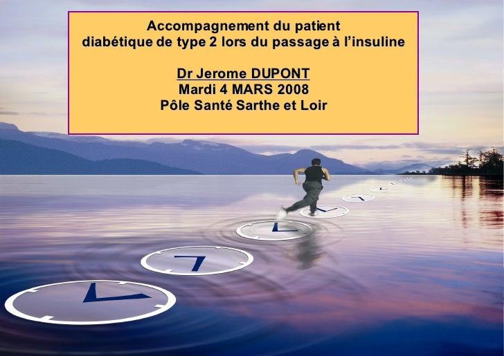 Accompagnement du patient diabétique de type 2 lors du passage à l'insuline Dr Jerome DUPONT Mardi 4 MARS 2008 Pôle Santé ...