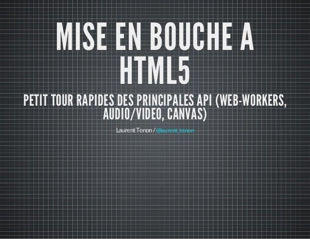 MISE EN BOUCHE A HTML5 PETIT TOUR RAPIDES DES PRINCIPALES API (WEB-WORKERS, AUDIO/VIDEO, CANVAS) LaurentTonon/@laurent_ton...