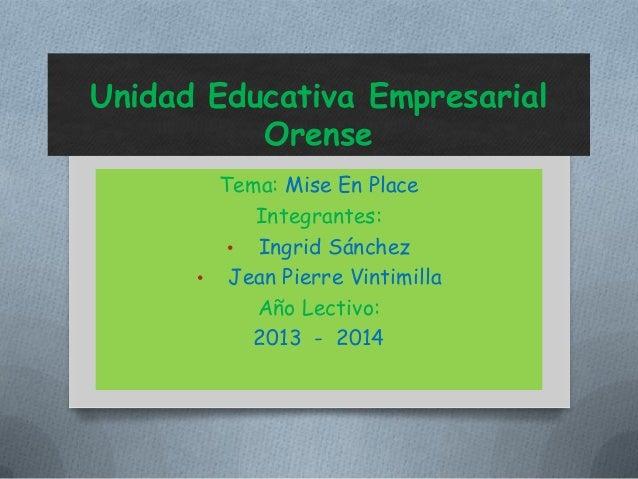 Unidad Educativa Empresarial Orense Tema: Mise En Place Integrantes: • Ingrid Sánchez • Jean Pierre Vintimilla Año Lectivo...