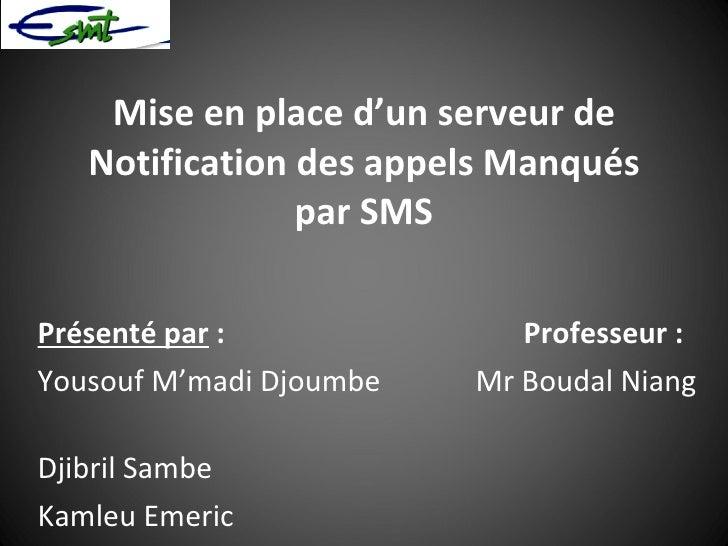Mise en place d'un serveur de Notification des appels Manqués par SMS Présenté par :  Professeur: Yousouf M'madi Djoumbe...
