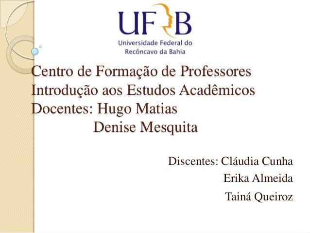 Centro de Formação de Professores Introdução aos Estudos Acadêmicos Docentes: Hugo Matias Denise Mesquita Discentes: Cláud...