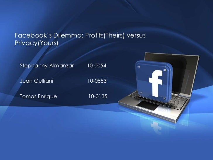 Facebook's Dilemma: Profits(Theirs) versus Privacy(Yours)<br />StephannyAlmanzar         10-0054<br />Juan Gulliani       ...