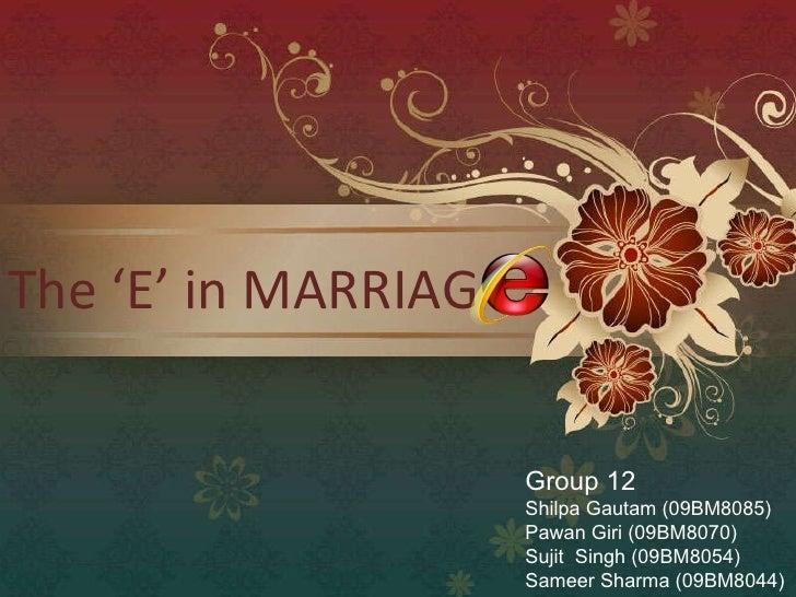 The 'E' in MARRIAG Group 12 Shilpa Gautam (09BM8085) Pawan Giri (09BM8070) Sujit  Singh (09BM8054) Sameer Sharma (09BM8044)