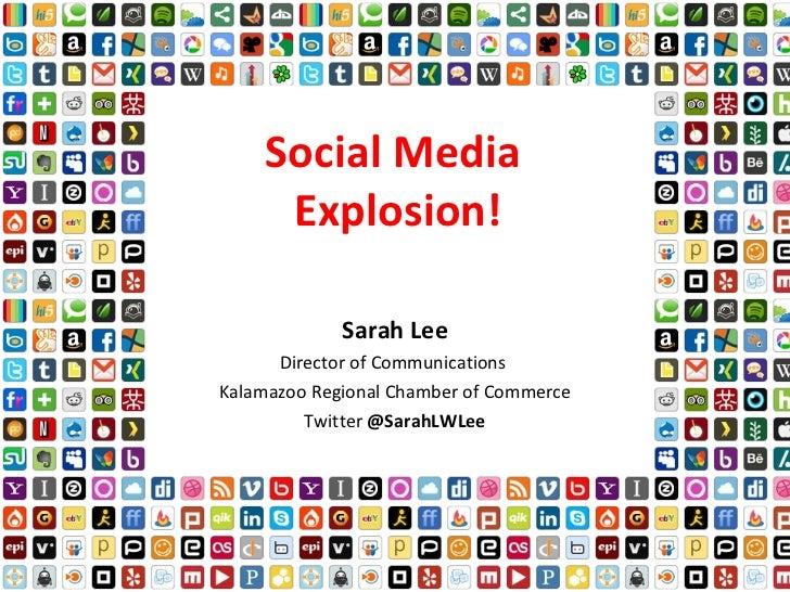 Social Media  Explosion! Sarah Lee Director of Communications  Kalamazoo Regional Chamber of Commerce Twitter  @SarahLWLee