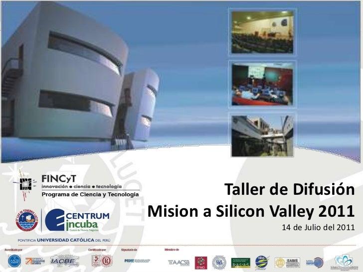 MISIÓN TECNOLÓGICA <br />SILICON VALLEY <br />26 DE JUNIO A 02 DE JULIO<br />Taller de DifusiónMision a Silicon Valley 201...