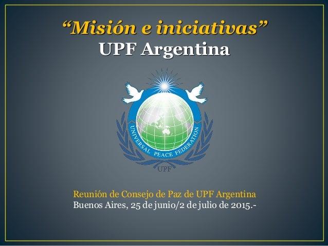 """""""Misión e iniciativas"""" UPF Argentina Reunión de Consejo de Paz de UPF Argentina Buenos Aires, 25 de junio/2 de julio de 20..."""