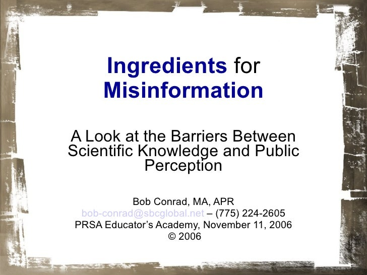 Ingredients   for   Misinformation A Look at the Barriers Between Scientific Knowledge and Public Perception Bob Conrad, M...