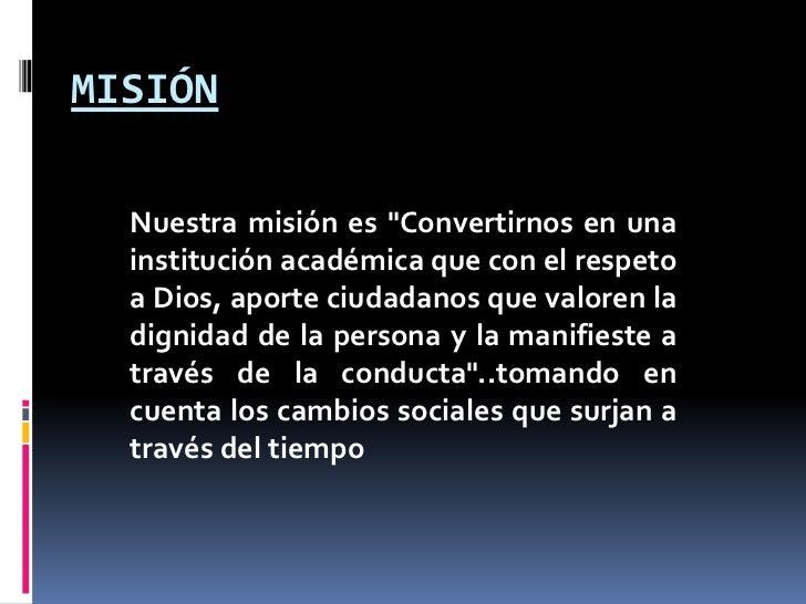 """MISIÓN  Nuestra misión es """"Convertirnos en una  institución académica que con el respeto  a Dios, aporte ciudadanos que va..."""