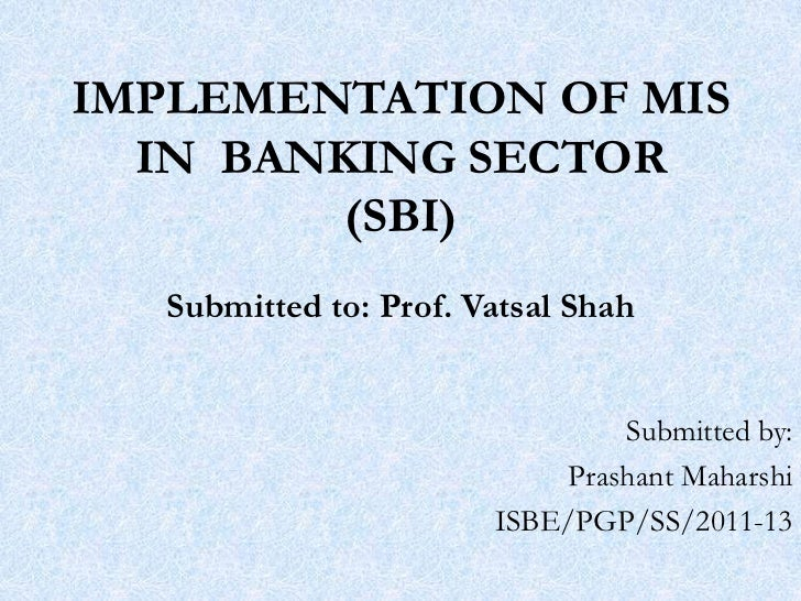 IMPLEMENTATION OF MIS  IN BANKING SECTOR         (SBI)   Submitted to: Prof. Vatsal Shah                                 S...