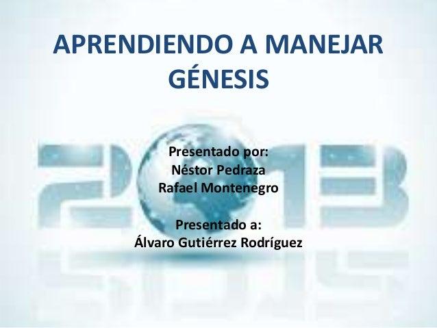 APRENDIENDO A MANEJAR       GÉNESIS         Presentado por:          Néstor Pedraza        Rafael Montenegro           Pre...