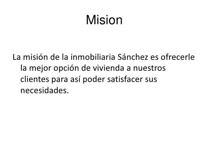Mision<br />La misión de la inmobiliaria Sánchez es ofrecerle la mejor opción de vivienda a nuestros clientes para así pod...