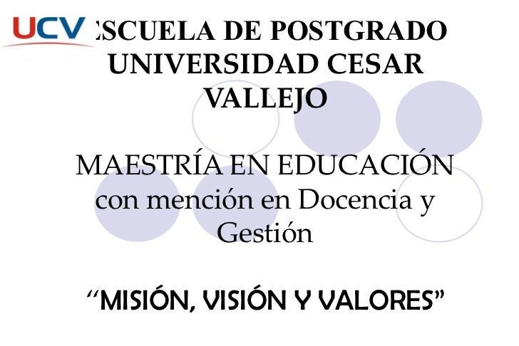 """ESCUELA DE POSTGRADO UNIVERSIDAD CESAR VALLEJO MAESTRÍA EN EDUCACIÓN con mención en Docencia y Gestión """" MISIÓN, VISIÓN Y ..."""