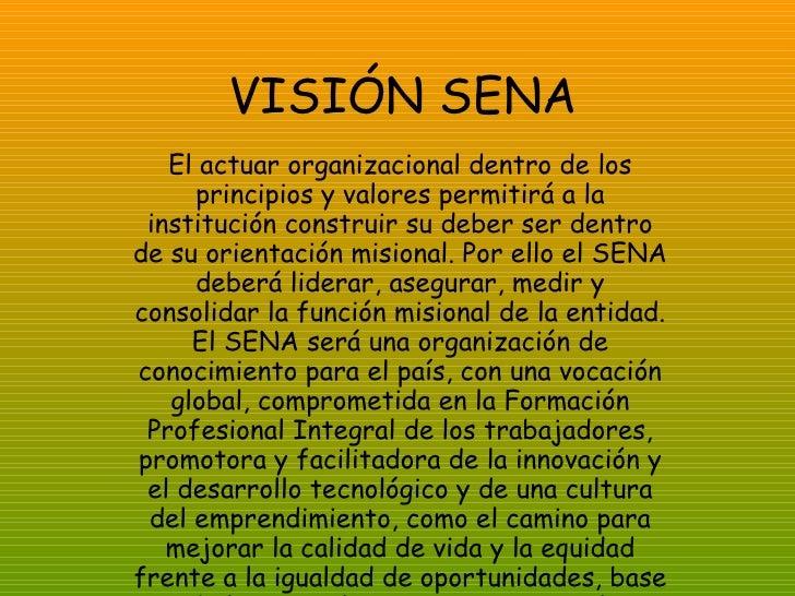 VISIÓN SENA El actuar organizacional dentro de los principios y valores permitirá a la institución construir su deber ser ...