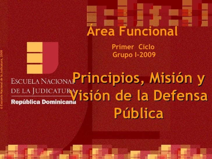 Primer  Ciclo  Grupo I-2009 ©  Esscuela Nacional de la Judicatura, 2008 Área Funcional Principios, Misión y Visión de la D...