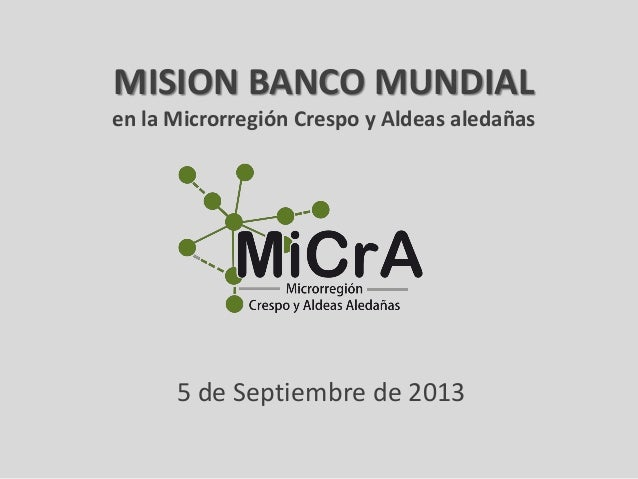 MISION BANCO MUNDIAL en la Microrregión Crespo y Aldeas aledañas  5 de Septiembre de 2013