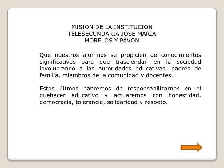 MISION DE LA INSTITUCION <br />TELESECUNDARIA JOSE MARIA MORELOS Y PAVON <br />Quenuestrosalumnos se propicien de conocimi...
