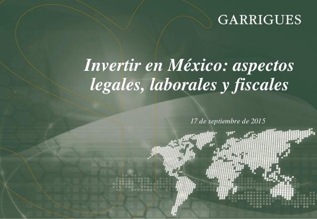 17 de septiembre de 2015 Invertir en México: aspectos legales, laborales y fiscales