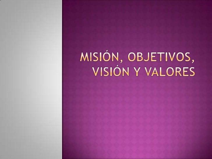 Misión, Objetivos, Visióny Valores<br />
