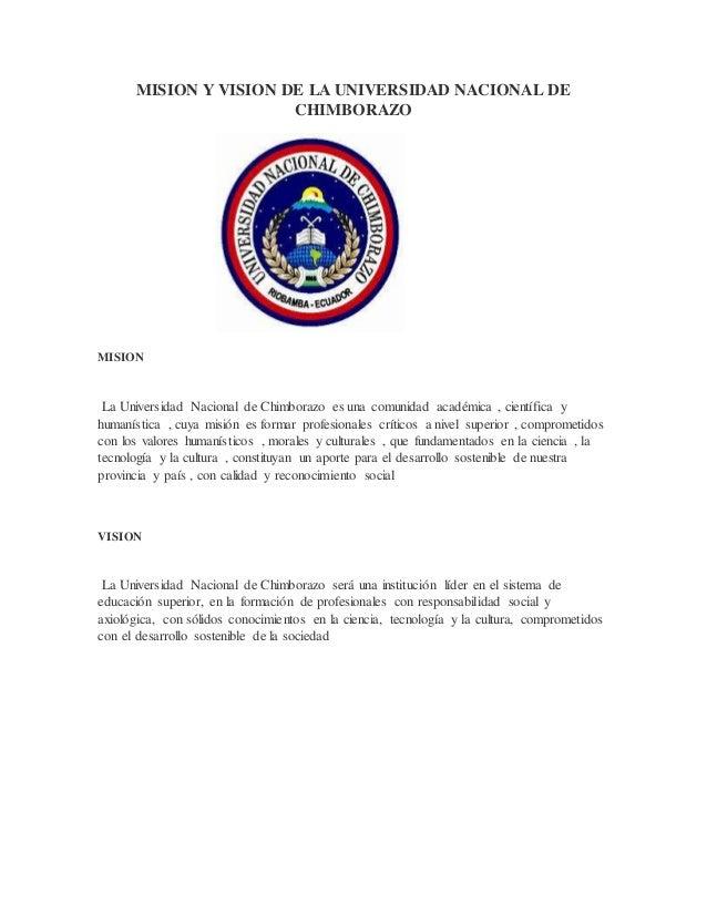 MISION Y VISION DE LA UNIVERSIDAD NACIONAL DE CHIMBORAZO MISION La Universidad Nacional de Chimborazo es una comunidad aca...