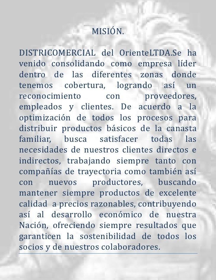 MISIÓN.DISTRICOMERCIAL del OrienteLTDA.Se havenido consolidando como empresa líderdentro de las diferentes zonas dondetene...