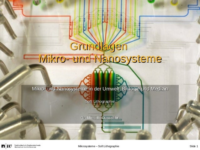 Slide 1Mikrosysteme – Soft Lithographie GrundlagenGrundlagen Mikro- und NanosystemeMikro- und Nanosysteme Mikro- und Nanos...