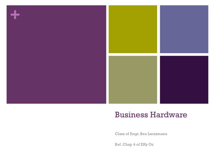 Business Hardware Class of Engr. Bea Lacsamana Ref. Chap 4 of Effy Oz