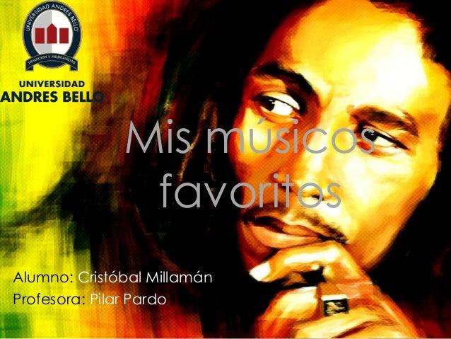 Mis músicos favoritos Alumno: Cristóbal Millamán Profesora: Pilar Pardo