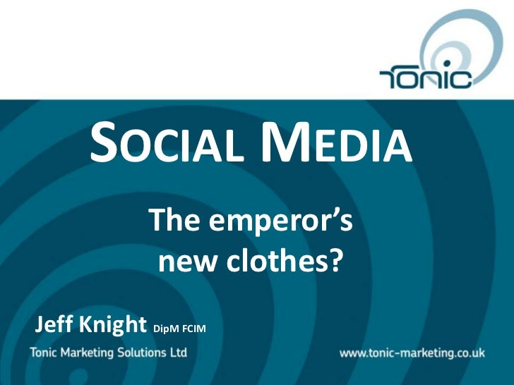 Social Media<br />The emperor's <br />new clothes?<br />Jeff Knight DipM FCIM<br />