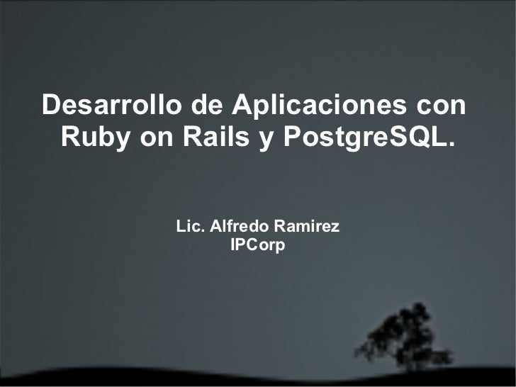Desarrollo de Aplicaciones con  Ruby on Rails y PostgreSQL. Lic. Alfredo Ramirez IPCorp