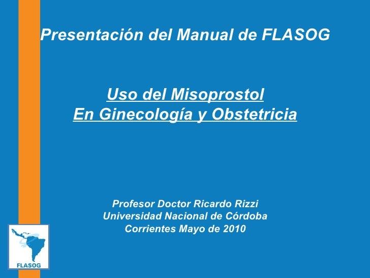 Presentación del Manual de FLASOG Uso del Misoprostol En Ginecología y Obstetricia Profesor Doctor Ricardo Rizzi Universid...