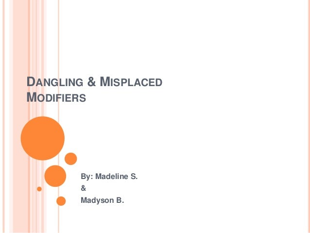 """misplaced and dangling modifiers essay A misplaced modifier happens to modify something that you did not  noun  modified by the modifying phrase, we call that a """"dangling modifier."""