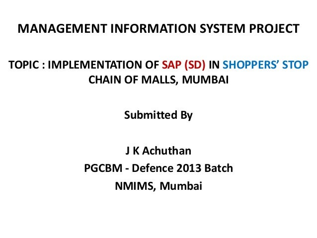 MANAGEMENT INFORMATION SYSTEM PROJECT TOPIC : IMPLEMENTATION OF SAP (SD) IN SHOPPERS' STOP CHAIN OF MALLS, MUMBAI Submitte...