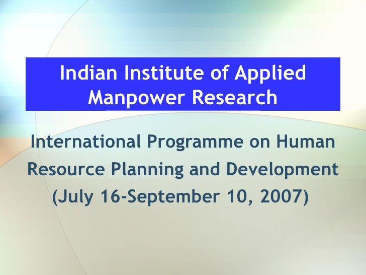 Indian Institute of Applied Manpower Research International Programme on Human Resource Planning and Development (July 16-...
